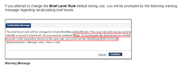 If you attempt to change the Brief Level Rule default during July, you will be prompted by the following warning message regarding recalculating brief levels: The brief level rule will be changed to drools/BriefBasedOnLDR.dslr. This new rule will now be used to identify a record's brief level. Do you want to continue? Note: To recalculate the brief levels for all the records in the repository based on the new rule, you must run the Identifying Brief Level job (Administration > Manage Jobs > Run a Job)